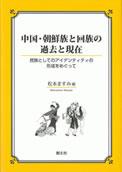 中国・朝鮮族と回族の過去と現在―民族としてのアイデンティティの形成をめぐって